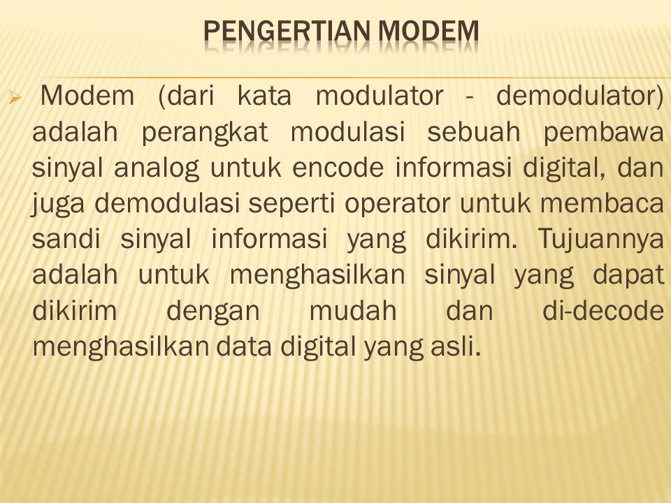  Modem (dari kata modulator - demodulator) adalah perangkat modulasi sebuah pembawa sinyal analog untuk encode informasi digital, dan juga demodulasi seperti operator untuk membaca sandi sinyal informasi yang dikirim.