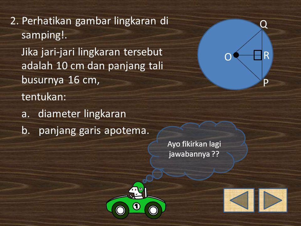 Jawab : 1.a. Titik pusat = titik O b. Jari-jari = garis PU, PQ, dan PR c.