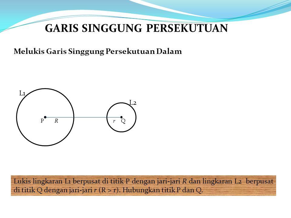 Melukis Garis Singgung Persekutuan Dalam Lukis lingkaran L1 berpusat di titik P dengan jari-jari R dan lingkaran L2 berpusat di titik Q dengan jari-jari r (R > r).