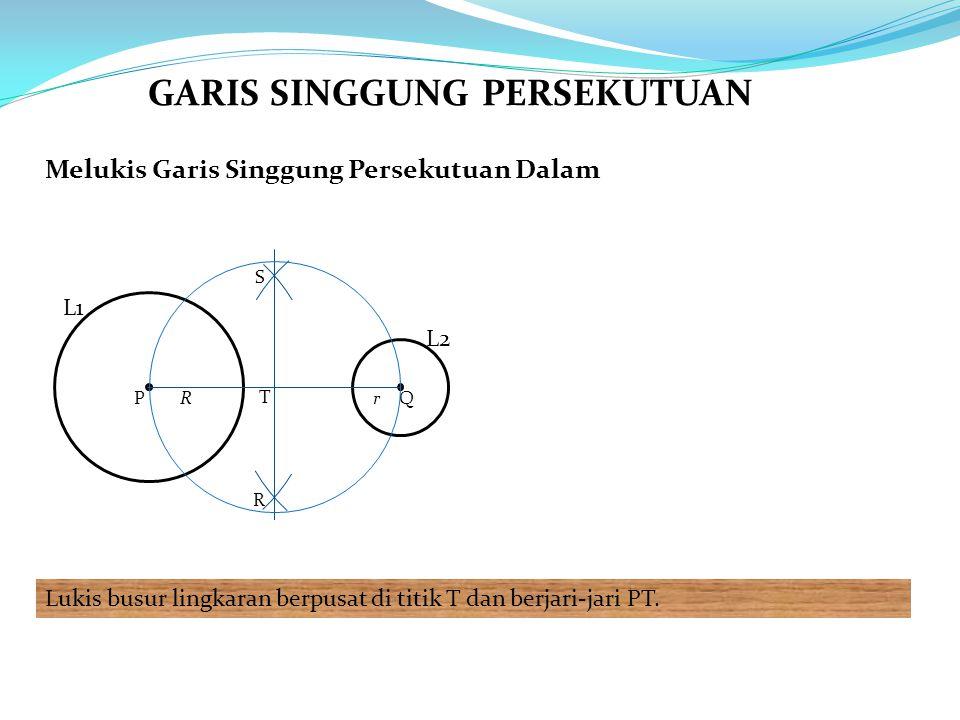 Melukis Garis Singgung Persekutuan Dalam Lukis busur lingkaran berpusat di titik T dan berjari-jari PT.