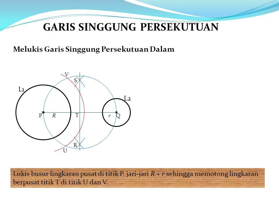 Melukis Garis Singgung Persekutuan Dalam Lukis busur lingkaran pusat di titik P, jari-jari R + r sehingga memotong lingkaran berpusat titik T di titik U dan V.