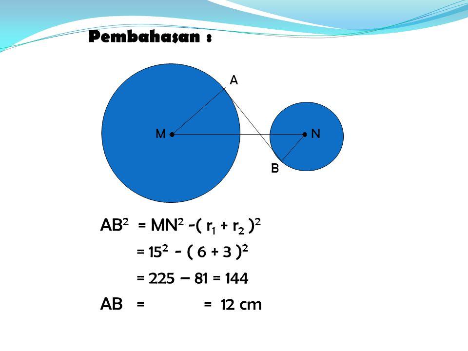 AB 2 = MN 2 -( r1 r1 + r2 r2 )2)2 = 15 2 - ( 6 + 3 )2)2 = 225 – 81 = 144 AB = = 12 cm M   N A B Pembahasan :