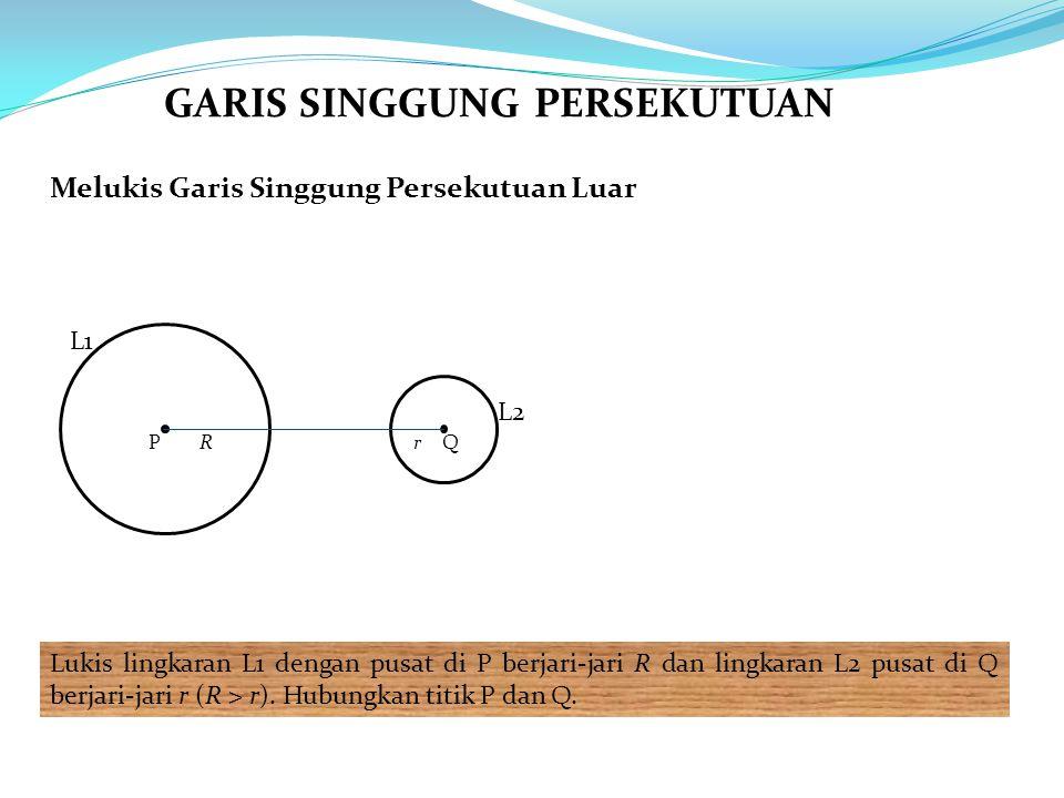 Melukis Garis Singgung Persekutuan Luar Lukis lingkaran L1 dengan pusat di P berjari-jari R dan lingkaran L2 pusat di Q berjari-jari r (R > r).