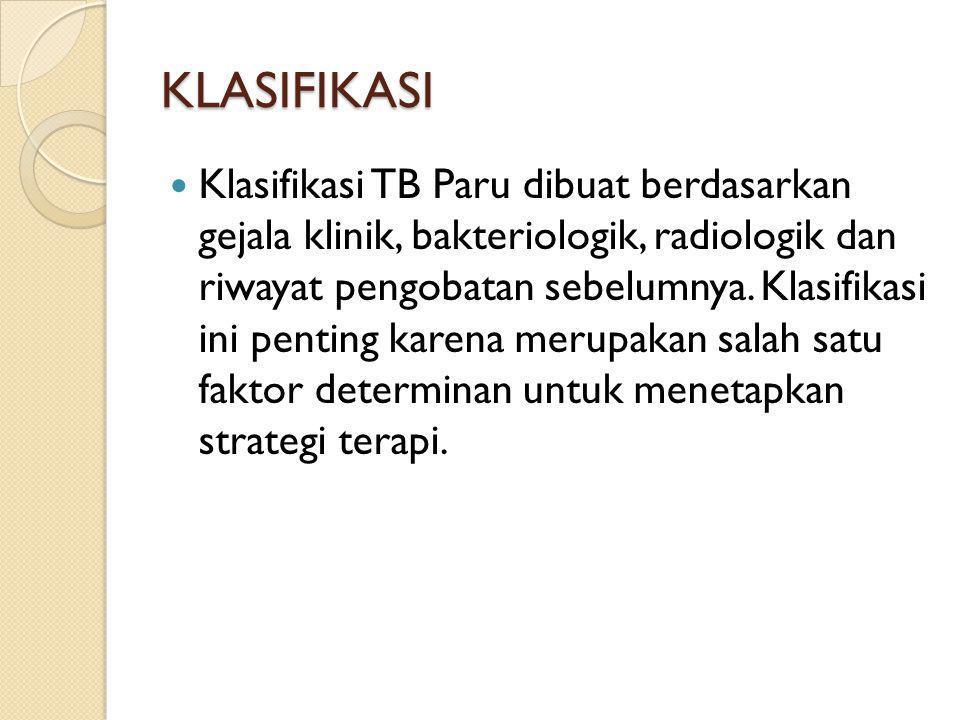 KLASIFIKASI  Klasifikasi TB Paru dibuat berdasarkan gejala klinik, bakteriologik, radiologik dan riwayat pengobatan sebelumnya. Klasifikasi ini penti