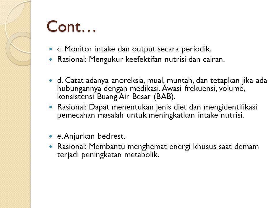 Cont…  c. Monitor intake dan output secara periodik.  Rasional: Mengukur keefektifan nutrisi dan cairan.  d. Catat adanya anoreksia, mual, muntah,