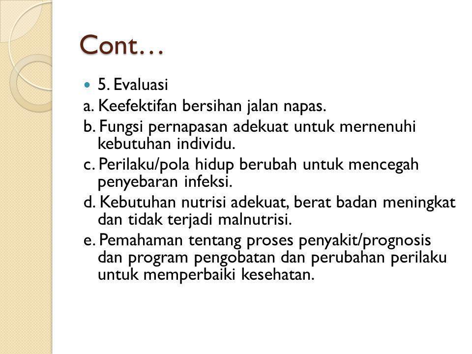 Cont…  5. Evaluasi a. Keefektifan bersihan jalan napas. b. Fungsi pernapasan adekuat untuk mernenuhi kebutuhan individu. c. Perilaku/pola hidup berub