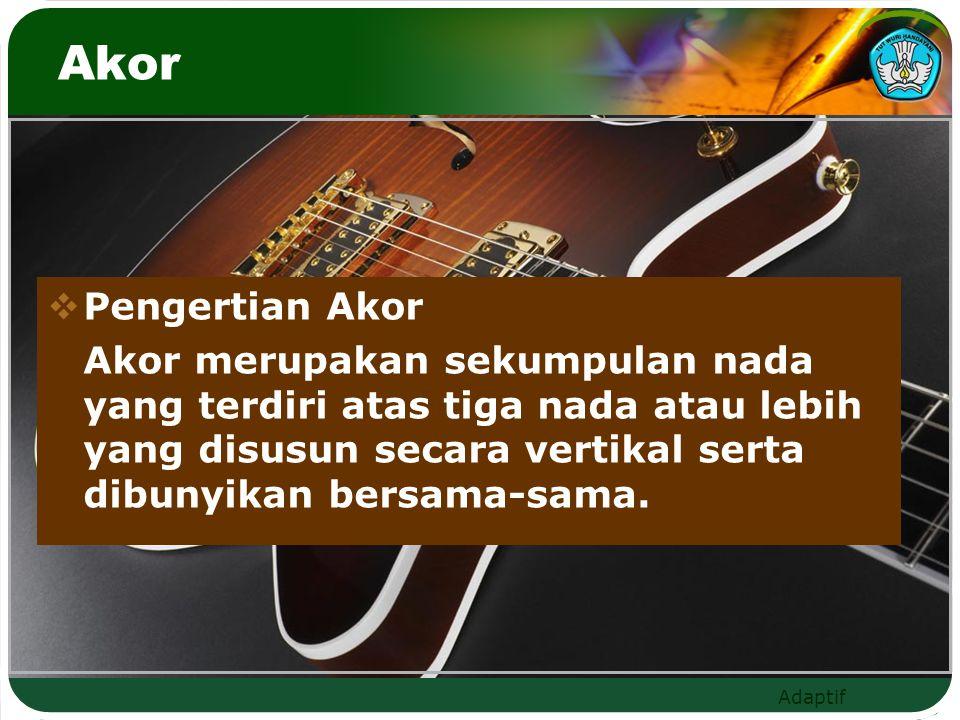 Adaptif Akor  Pengertian Akor Akor merupakan sekumpulan nada yang terdiri atas tiga nada atau lebih yang disusun secara vertikal serta dibunyikan bersama-sama.