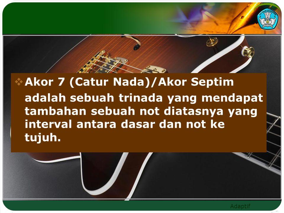 Adaptif  Akor 7 (Catur Nada)/Akor Septim adalah sebuah trinada yang mendapat tambahan sebuah not diatasnya yang interval antara dasar dan not ke tujuh.