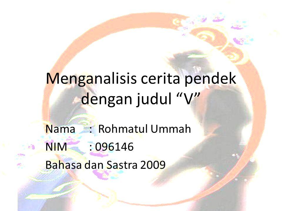 """Menganalisis cerita pendek dengan judul """"V"""" Nama: Rohmatul Ummah NIM: 096146 Bahasa dan Sastra 2009"""