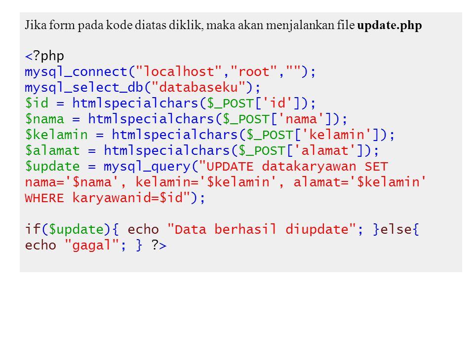Jika form pada kode diatas diklik, maka akan menjalankan file update.php <?php mysql_connect( localhost , root , ); mysql_select_db( databaseku ); $id = htmlspecialchars($_POST[ id ]); $nama = htmlspecialchars($_POST[ nama ]); $kelamin = htmlspecialchars($_POST[ kelamin ]); $alamat = htmlspecialchars($_POST[ alamat ]); $update = mysql_query( UPDATE datakaryawan SET nama= $nama , kelamin= $kelamin , alamat= $kelamin WHERE karyawanid=$id ); if($update){ echo Data berhasil diupdate ; }else{ echo gagal ; } ?>