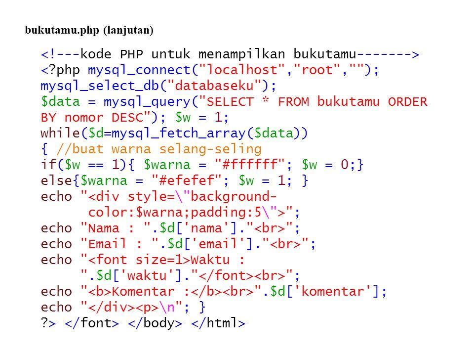 <?php mysql_connect( localhost , root , ); mysql_select_db( databaseku ); $data = mysql_query( SELECT * FROM bukutamu ORDER BY nomor DESC ); $w = 1; while($d=mysql_fetch_array($data)) { //buat warna selang-seling if($w == 1){ $warna = #ffffff ; $w = 0;} else{$warna = #efefef ; $w = 1; } echo <div style=\ background- color:$warna;padding:5\ > ; echo Nama : .$d[ nama ]. ; echo Email : .$d[ email ]. ; echo Waktu : .$d[ waktu ]. ; echo Komentar : .$d[ komentar ]; echo \n ; } ?> bukutamu.php (lanjutan)