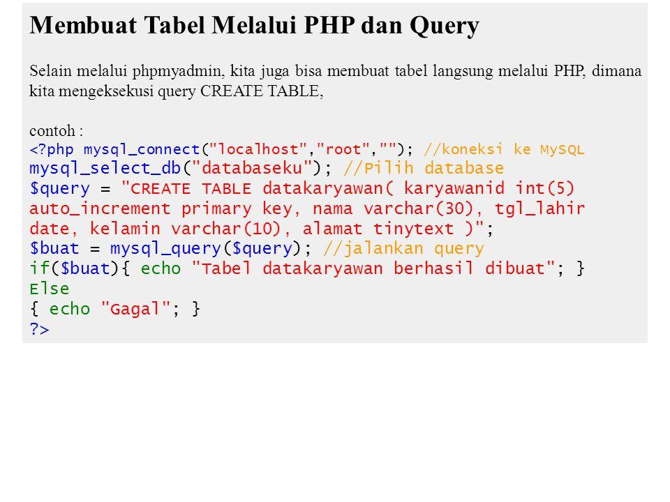 Membuat Tabel Melalui PHP dan Query Selain melalui phpmyadmin, kita juga bisa membuat tabel langsung melalui PHP, dimana kita mengeksekusi query CREATE TABLE, contoh : <?php mysql_connect( localhost , root , ); //koneksi ke MySQL mysql_select_db( databaseku ); //Pilih database $query = CREATE TABLE datakaryawan( karyawanid int(5) auto_increment primary key, nama varchar(30), tgl_lahir date, kelamin varchar(10), alamat tinytext ) ; $buat = mysql_query($query); //jalankan query if($buat){ echo Tabel datakaryawan berhasil dibuat ; } Else { echo Gagal ; } ?>