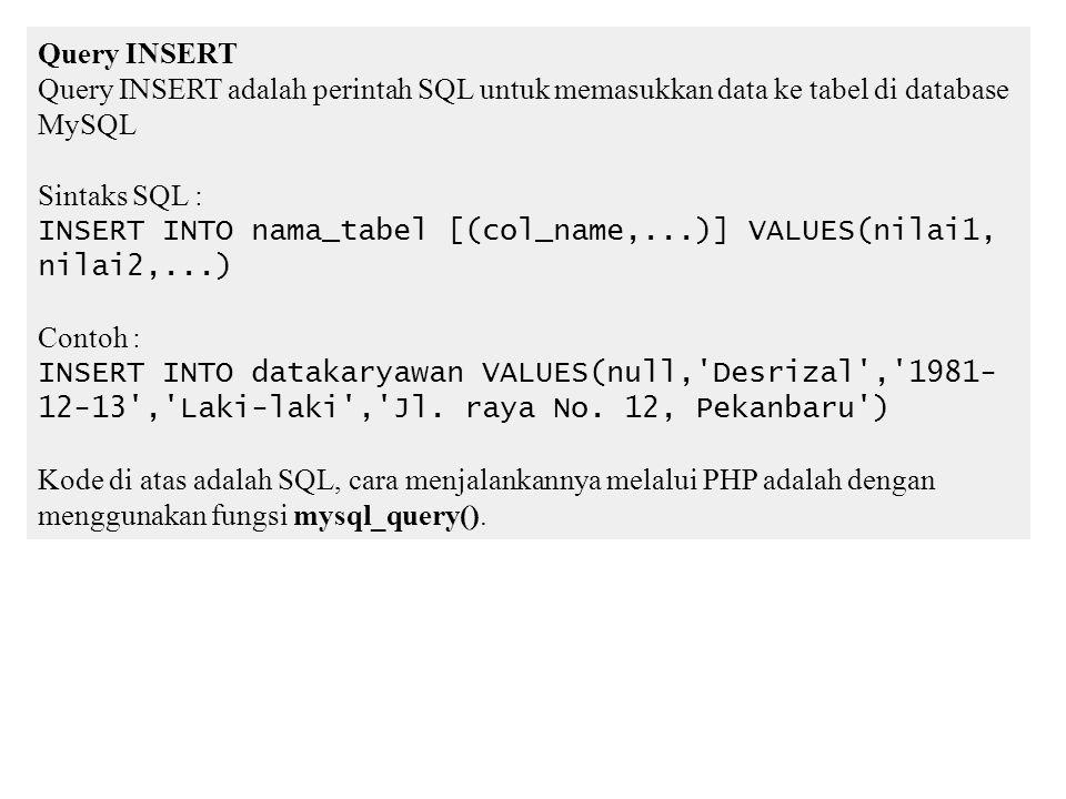 Query INSERT Query INSERT adalah perintah SQL untuk memasukkan data ke tabel di database MySQL Sintaks SQL : INSERT INTO nama_tabel [(col_name,...)] VALUES(nilai1, nilai2,...) Contoh : INSERT INTO datakaryawan VALUES(null, Desrizal , 1981- 12-13 , Laki-laki , Jl.