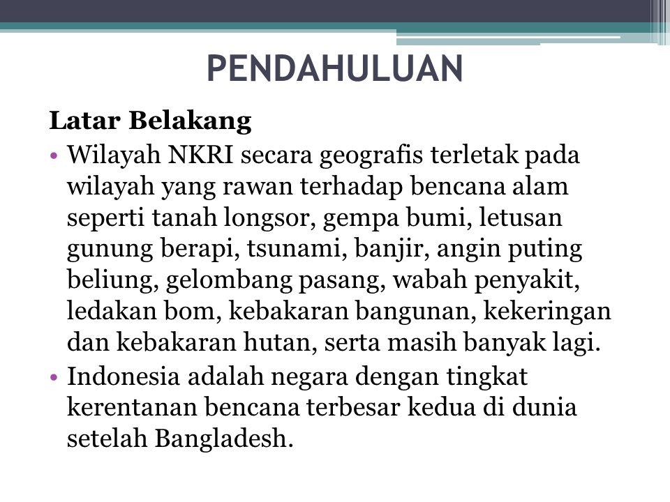 PENDAHULUAN Latar Belakang •Wilayah NKRI secara geografis terletak pada wilayah yang rawan terhadap bencana alam seperti tanah longsor, gempa bumi, le