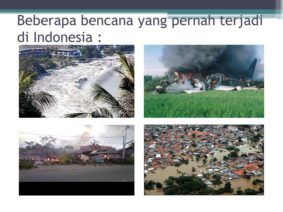 Beberapa bencana yang pernah terjadi di Indonesia :