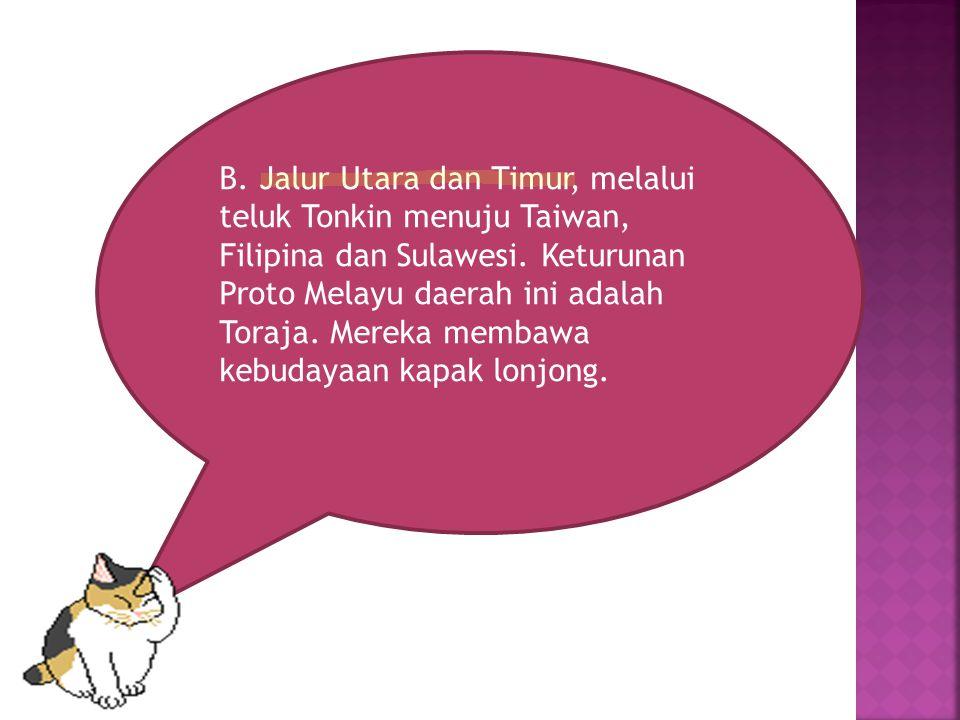 B. Jalur Utara dan Timur, melalui teluk Tonkin menuju Taiwan, Filipina dan Sulawesi. Keturunan Proto Melayu daerah ini adalah Toraja. Mereka membawa k