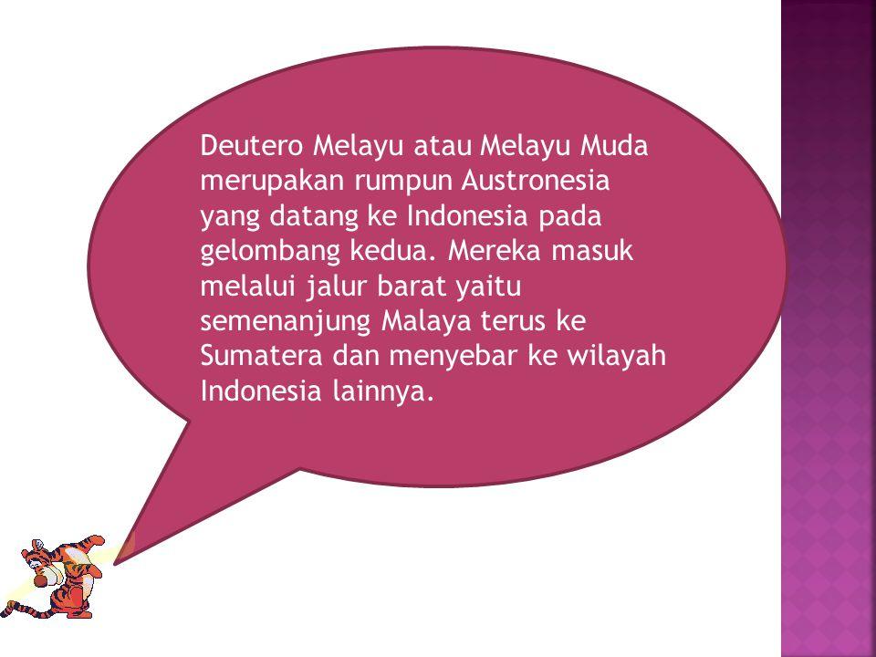 Deutero Melayu atau Melayu Muda merupakan rumpun Austronesia yang datang ke Indonesia pada gelombang kedua. Mereka masuk melalui jalur barat yaitu sem