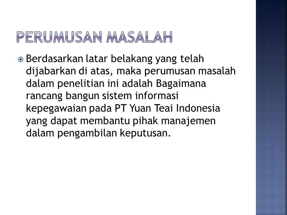  Berdasarkan latar belakang yang telah dijabarkan di atas, maka perumusan masalah dalam penelitian ini adalah Bagaimana rancang bangun sistem informasi kepegawaian pada PT Yuan Teai Indonesia yang dapat membantu pihak manajemen dalam pengambilan keputusan.