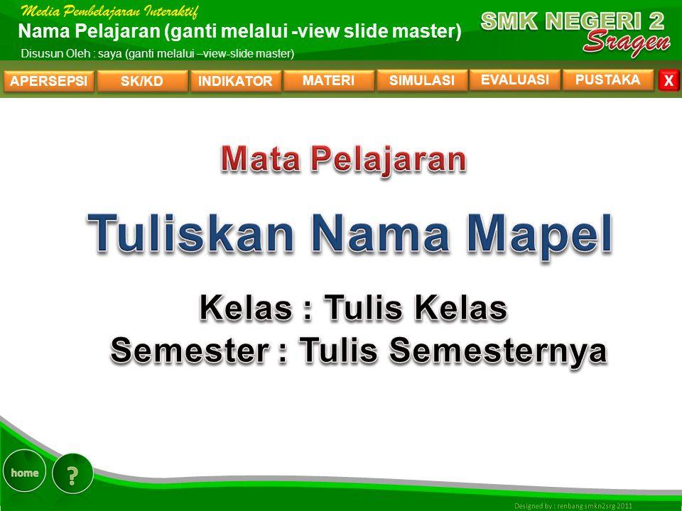 APERSEPSI SK/KD INDIKATOR MATERI SIMULASI EVALUASI PUSTAKA X Nama Pelajaran (ganti melalui -view slide master) Disusun Oleh : saya (ganti melalui –view-slide master) HOME