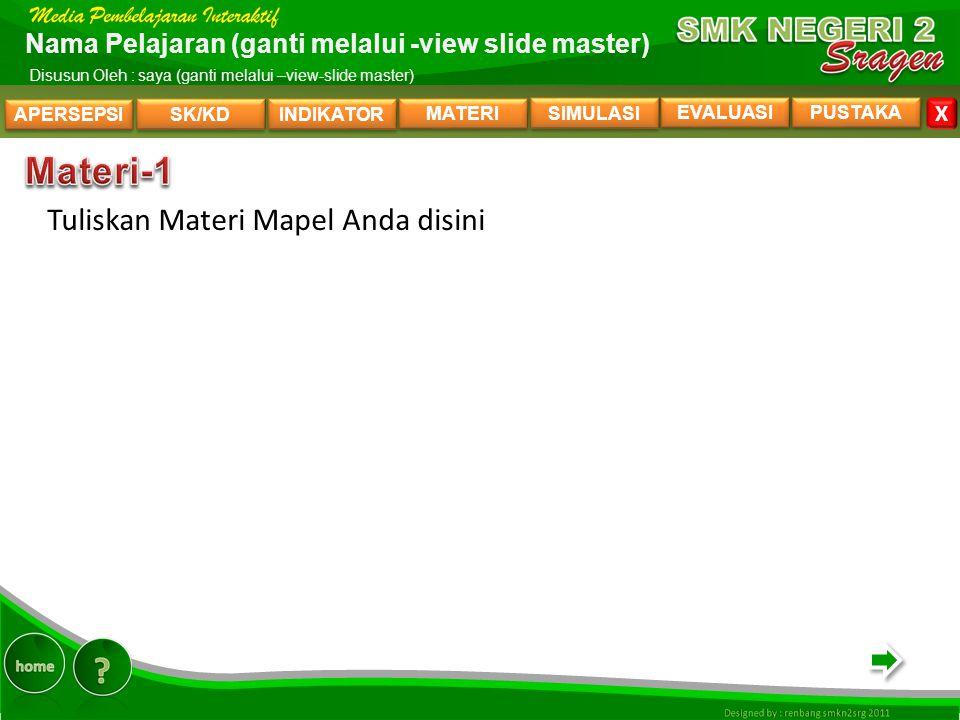APERSEPSI SK/KD INDIKATOR MATERI SIMULASI EVALUASI PUSTAKA X Nama Pelajaran (ganti melalui -view slide master) Disusun Oleh : saya (ganti melalui –view-slide master) Tuliskan Materi Mapel Anda disini MATERI-1