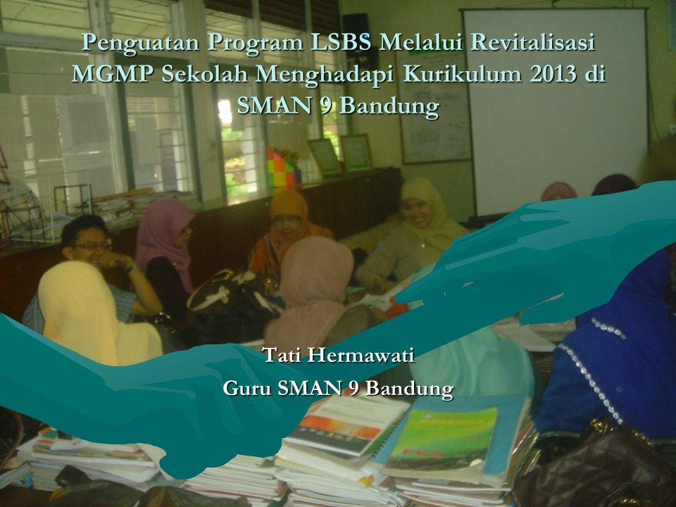 Penguatan Program LSBS Melalui Revitalisasi MGMP Sekolah Menghadapi Kurikulum 2013 di SMAN 9 Bandung Tati Hermawati Guru SMAN 9 Bandung