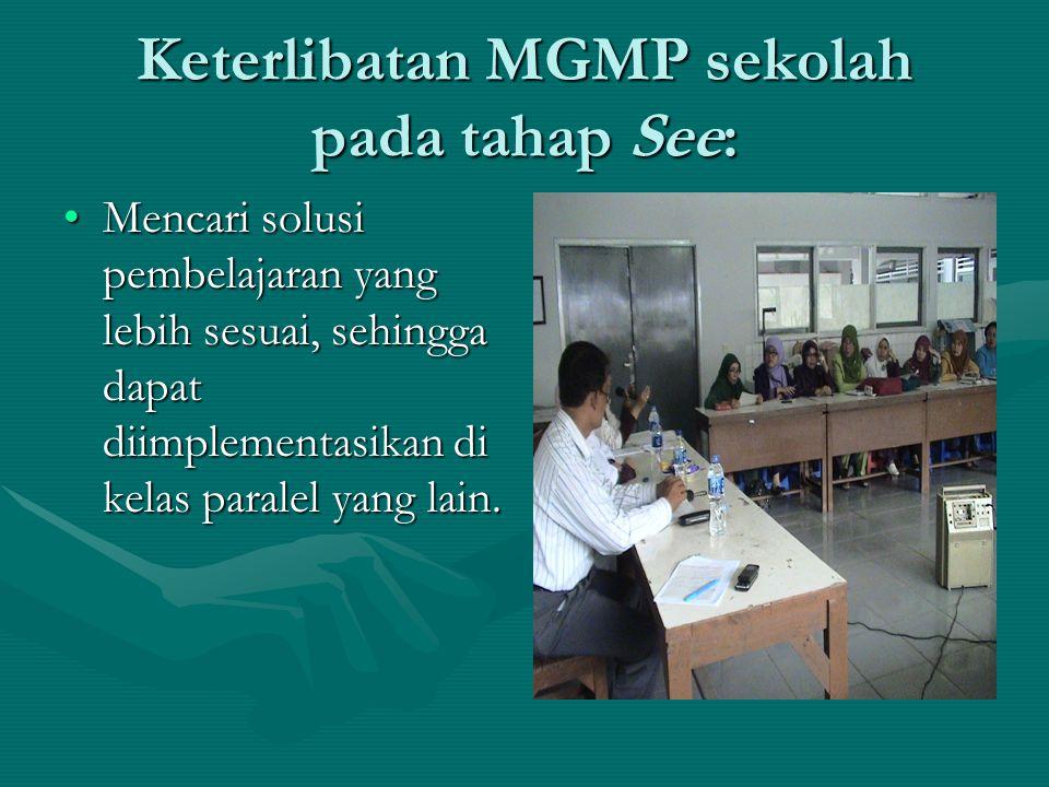 Keterlibatan MGMP sekolah pada tahap See: •Mencari solusi pembelajaran yang lebih sesuai, sehingga dapat diimplementasikan di kelas paralel yang lain.