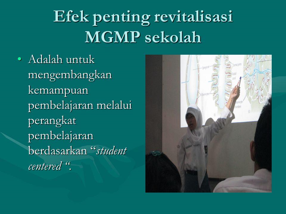 Efek penting revitalisasi MGMP sekolah •Adalah untuk mengembangkan kemampuan pembelajaran melalui perangkat pembelajaran berdasarkan student centered .