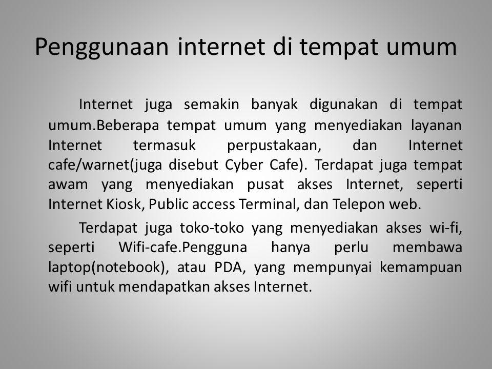 Penggunaan internet di tempat umum Internet juga semakin banyak digunakan di tempat umum.Beberapa tempat umum yang menyediakan layanan Internet termas