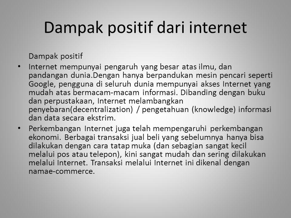 Dampak positif dari internet Dampak positif • Internet mempunyai pengaruh yang besar atas ilmu, dan pandangan dunia.Dengan hanya berpandukan mesin pen