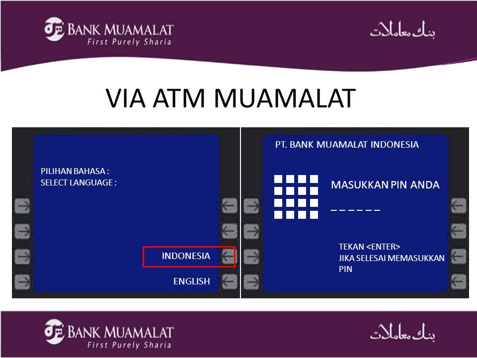 VIA ATM MUAMALAT PILIHAN BAHASA : SELECT LANGUAGE : INDONESIA ENGLISH TEKAN JIKA SELESAI MEMASUKKAN PIN MASUKKAN PIN ANDA _ _ _ PT.