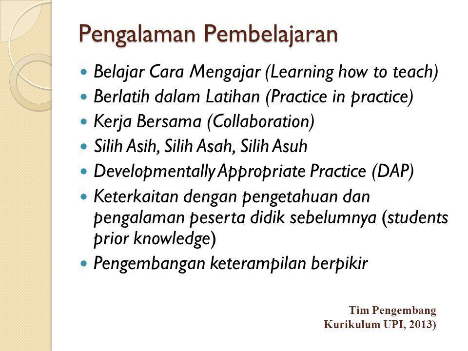 Pengalaman Pembelajaran  Belajar Cara Mengajar (Learning how to teach)  Berlatih dalam Latihan (Practice in practice)  Kerja Bersama (Collaboration)  Silih Asih, Silih Asah, Silih Asuh  Developmentally Appropriate Practice (DAP)  Keterkaitan dengan pengetahuan dan pengalaman peserta didik sebelumnya (students prior knowledge)  Pengembangan keterampilan berpikir Tim Pengembang Kurikulum UPI, 2013)