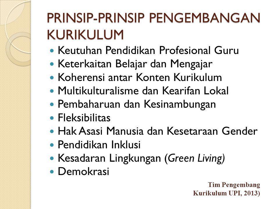 PRINSIP-PRINSIP PENGEMBANGAN KURIKULUM  Keutuhan Pendidikan Profesional Guru  Keterkaitan Belajar dan Mengajar  Koherensi antar Konten Kurikulum  Multikulturalisme dan Kearifan Lokal  Pembaharuan dan Kesinambungan  Fleksibilitas  Hak Asasi Manusia dan Kesetaraan Gender  Pendidikan Inklusi  Kesadaran Lingkungan (Green Living)  Demokrasi Tim Pengembang Kurikulum UPI, 2013)
