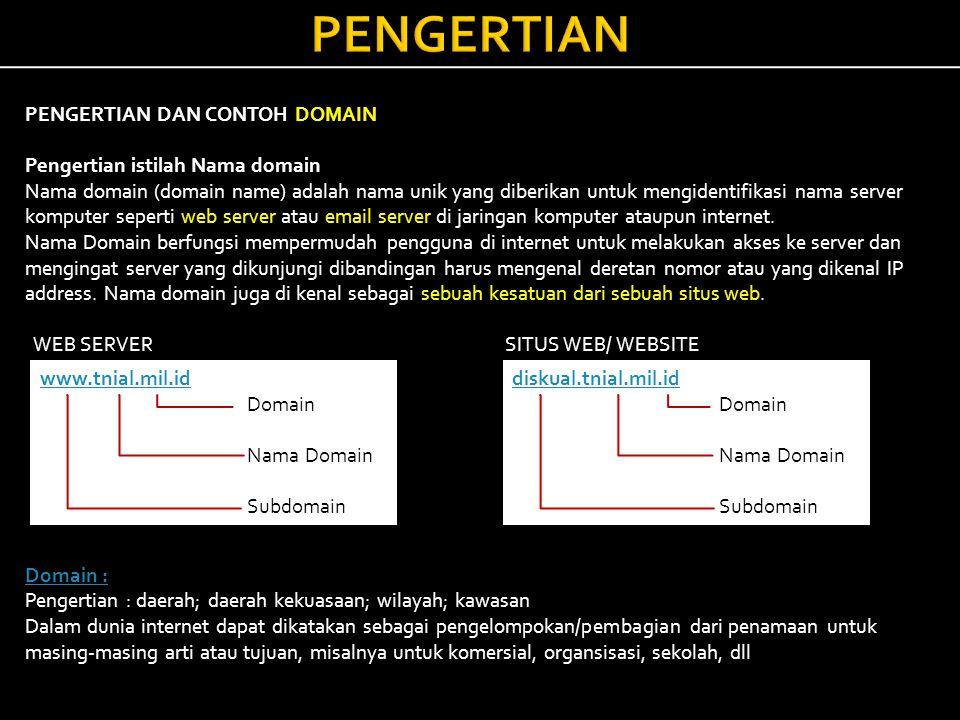 PENGERTIAN PENGERTIAN DAN CONTOH DOMAIN Pengertian istilah Nama domain Nama domain (domain name) adalah nama unik yang diberikan untuk mengidentifikasi nama server komputer seperti web server atau email server di jaringan komputer ataupun internet.