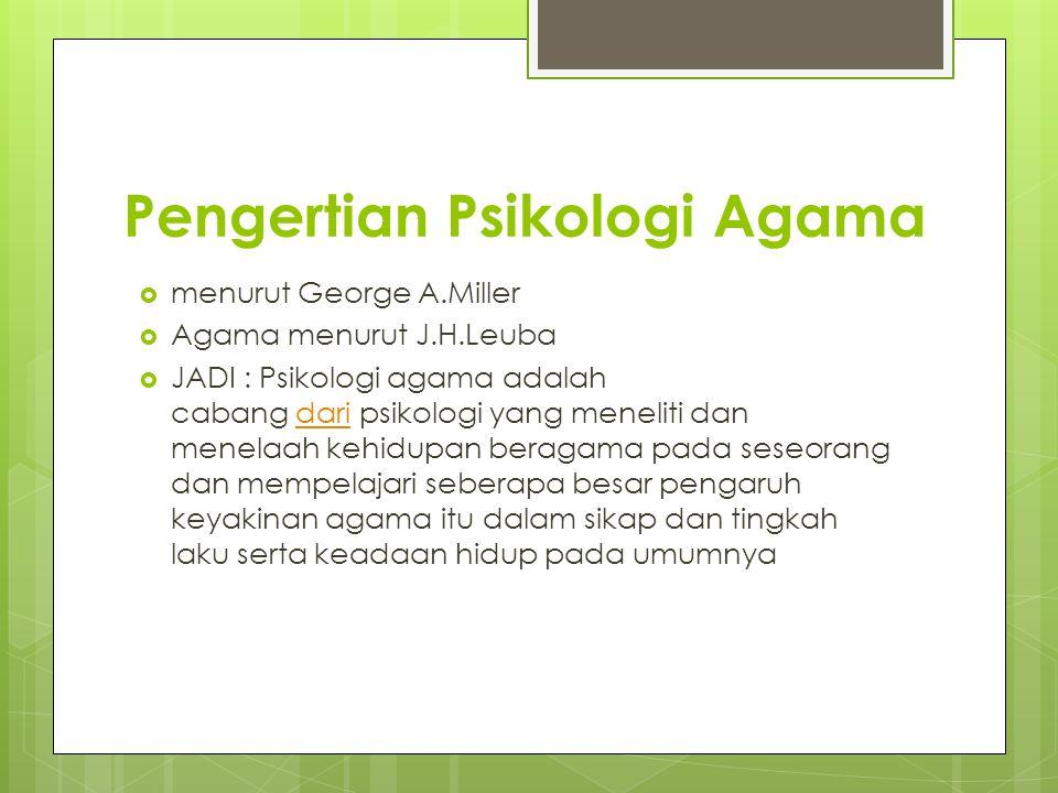 Pengertian Psikologi Agama  menurut George A.Miller  Agama menurut J.H.Leuba  JADI : Psikologi agama adalah cabang dari psikologi yang meneliti dan
