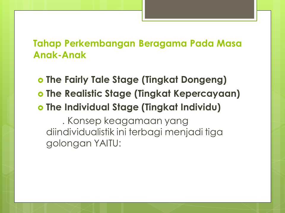 Tahap Perkembangan Beragama Pada Masa Anak-Anak  The Fairly Tale Stage (Tingkat Dongeng)  The Realistic Stage (Tingkat Kepercayaan)  The Individual Stage (Tingkat Individu).