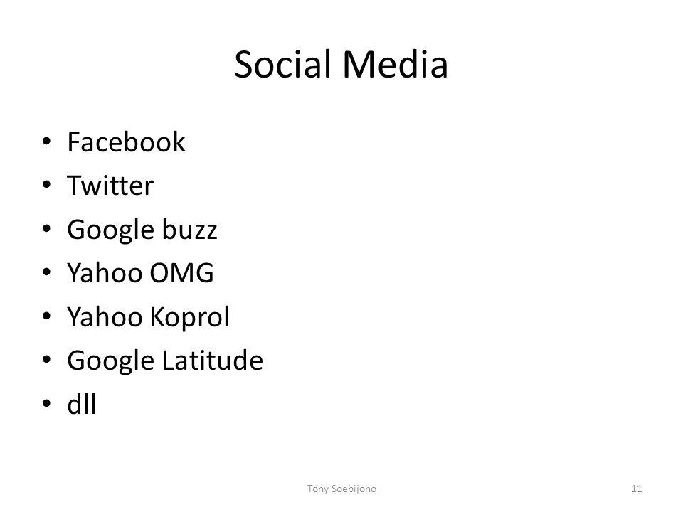 Social Media • Facebook • Twitter • Google buzz • Yahoo OMG • Yahoo Koprol • Google Latitude • dll Tony Soebijono11