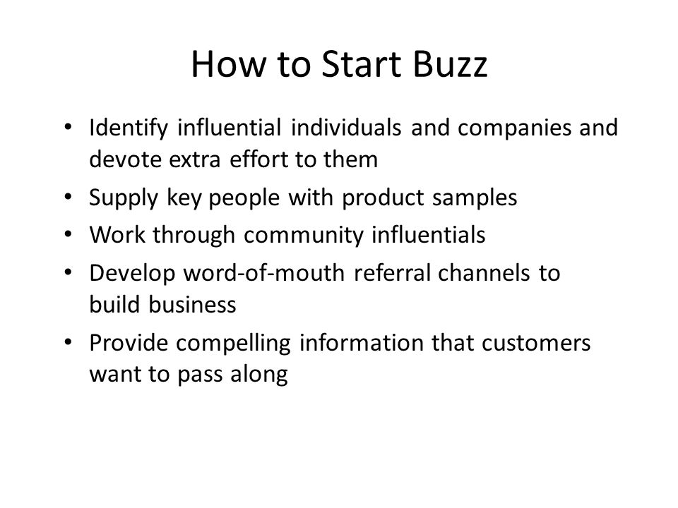 How to Start Buzz • Identify influential individuals and companies and devote extra effort to them • Supply key people with product samples • Work through community influentials • Develop word-of-mouth referral channels to build business • Provide compelling information that customers want to pass along