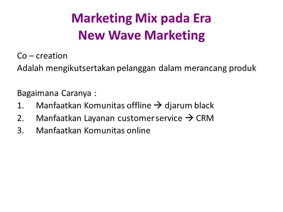 Marketing Mix pada Era New Wave Marketing Co – creation Adalah mengikutsertakan pelanggan dalam merancang produk Bagaimana Caranya : 1.Manfaatkan Komunitas offline  djarum black 2.Manfaatkan Layanan customer service  CRM 3.Manfaatkan Komunitas online