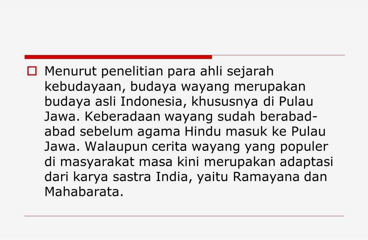  Menurut penelitian para ahli sejarah kebudayaan, budaya wayang merupakan budaya asli Indonesia, khususnya di Pulau Jawa. Keberadaan wayang sudah ber