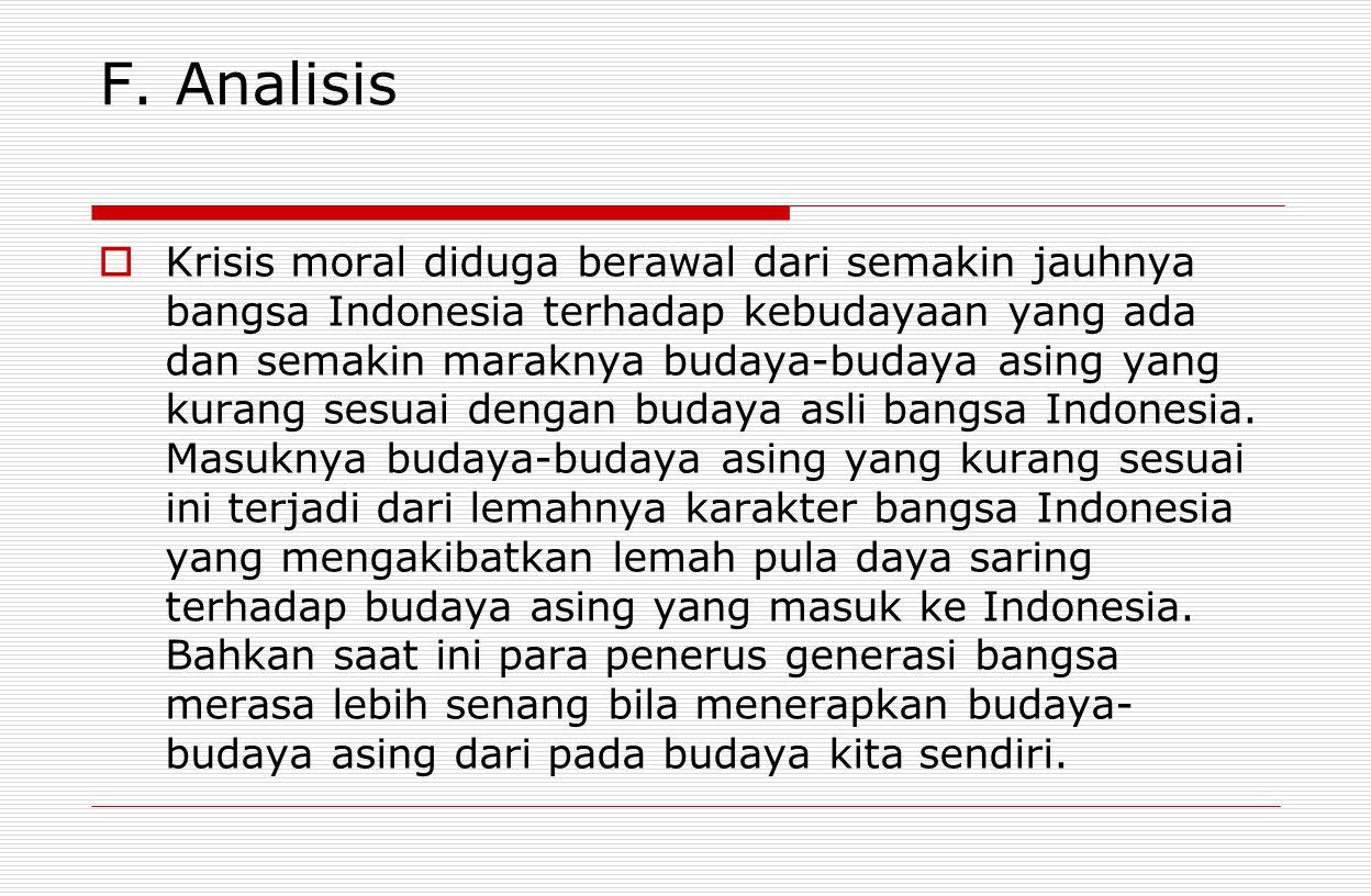 F. Analisis  Krisis moral diduga berawal dari semakin jauhnya bangsa Indonesia terhadap kebudayaan yang ada dan semakin maraknya budaya-budaya asing