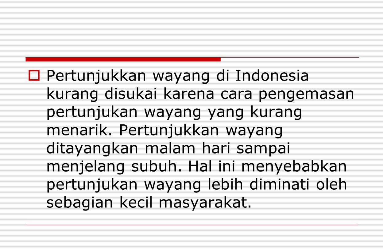  Pertunjukkan wayang di Indonesia kurang disukai karena cara pengemasan pertunjukan wayang yang kurang menarik. Pertunjukkan wayang ditayangkan malam