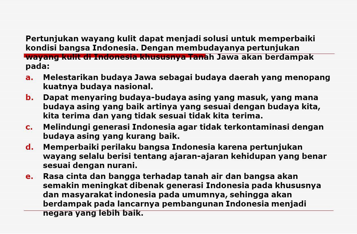 Pertunjukan wayang kulit dapat menjadi solusi untuk memperbaiki kondisi bangsa Indonesia. Dengan membudayanya pertunjukan wayang kulit di Indonesia kh