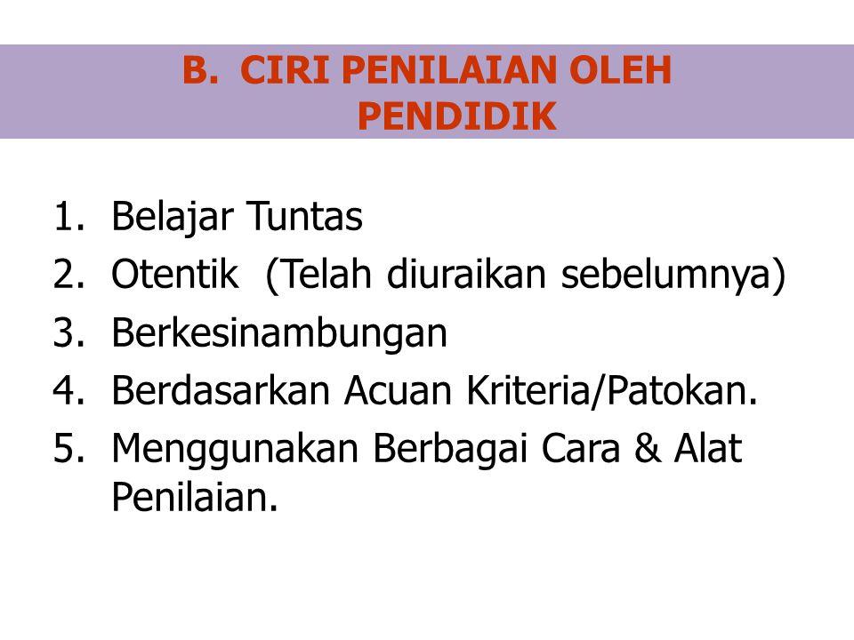 B.CIRI PENILAIAN OLEH PENDIDIK 1.Belajar Tuntas 2.Otentik (Telah diuraikan sebelumnya) 3.Berkesinambungan 4.Berdasarkan Acuan Kriteria/Patokan.