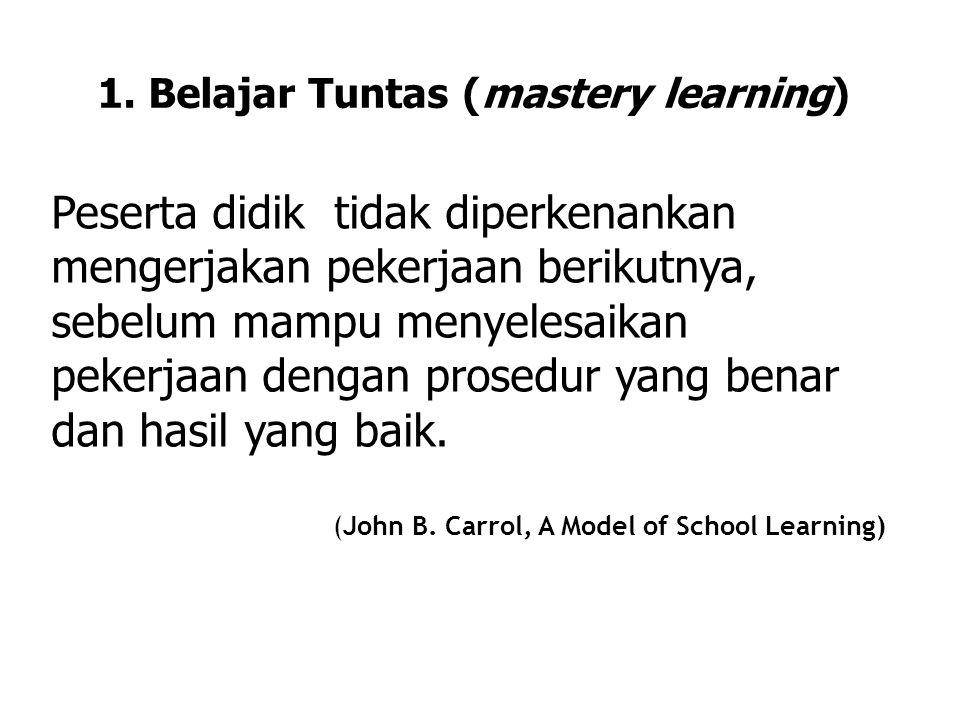 1. Belajar Tuntas (mastery learning) Peserta didik tidak diperkenankan mengerjakan pekerjaan berikutnya, sebelum mampu menyelesaikan pekerjaan dengan