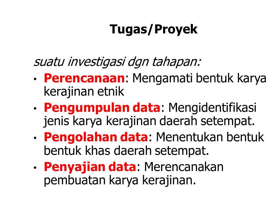 Tugas/Proyek suatu investigasi dgn tahapan: • Perencanaan: Mengamati bentuk karya kerajinan etnik • Pengumpulan data: Mengidentifikasi jenis karya kerajinan daerah setempat.