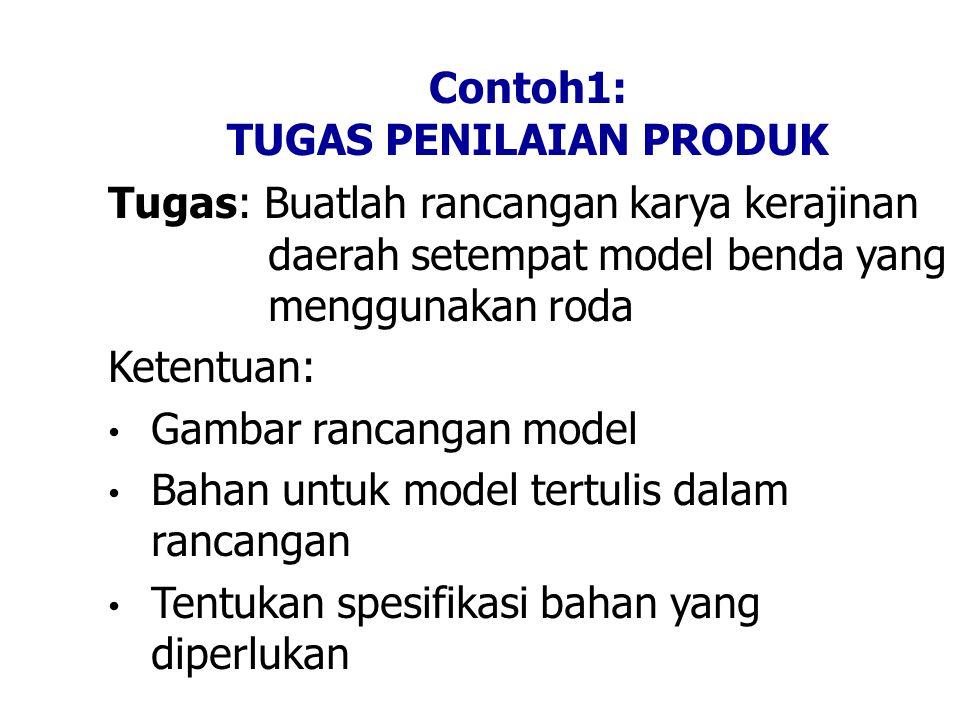 Contoh1: TUGAS PENILAIAN PRODUK Tugas: Buatlah rancangan karya kerajinan daerah setempat model benda yang menggunakan roda Ketentuan: • Gambar rancangan model • Bahan untuk model tertulis dalam rancangan • Tentukan spesifikasi bahan yang diperlukan