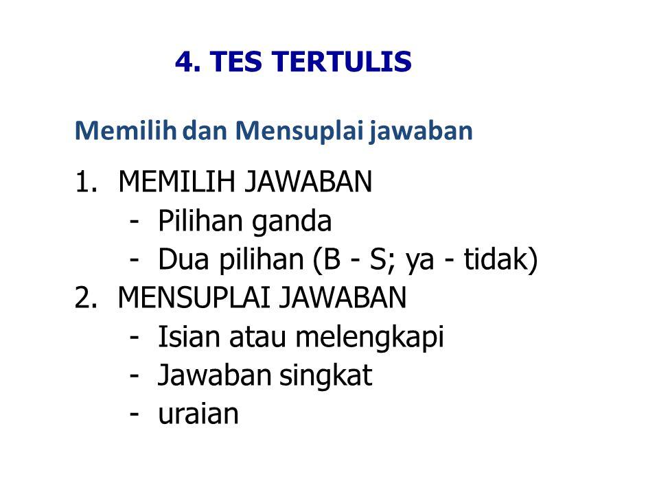 4. TES TERTULIS Memilih dan Mensuplai jawaban 1.MEMILIH JAWABAN - Pilihan ganda - Dua pilihan (B - S; ya - tidak) 2. MENSUPLAI JAWABAN - Isian atau me