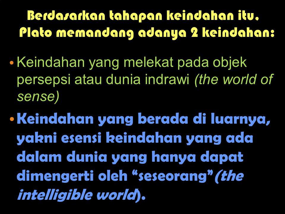 Berdasarkan tahapan keindahan itu, Plato memandang adanya 2 keindahan: •K•K eindahan yang melekat pada objek persepsi atau dunia indrawi (the world of sense) •K•K eindahan yang berada di luarnya, yakni esensi keindahan yang ada dalam dunia yang hanya dapat dimengerti oleh seseorang (the intelligible world).