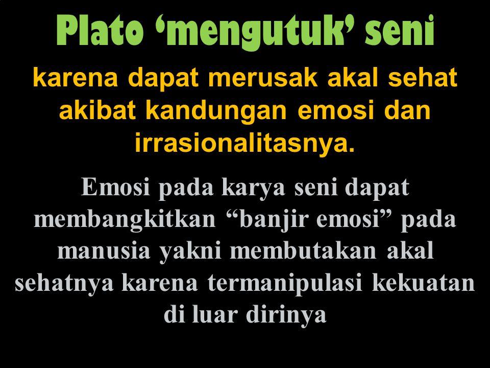 """Plato 'mengutuk' seni karena dapat merusak akal sehat akibat kandungan emosi dan irrasionalitasnya. Emosi pada karya seni dapat membangkitkan """"banjir"""