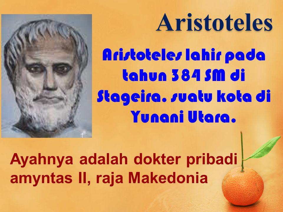 Aristoteles Aristoteles lahir pada tahun 384 SM di Stageira. suatu kota di Yunani Utara. Ayahnya adalah dokter pribadi amyntas II, raja Makedonia